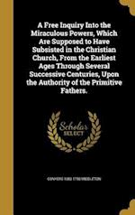 A   Free Inquiry Into the Miraculous Powers, Which Are Supposed to Have Subsisted in the Christian Church, from the Earliest Ages Through Several Succ af Conyers 1683-1750 Middleton