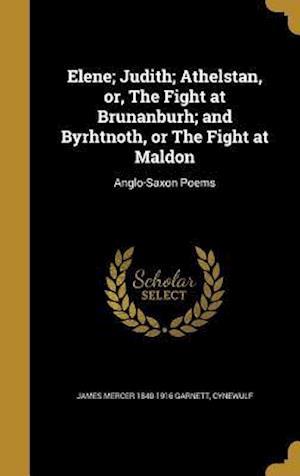 Elene; Judith; Athelstan, Or, the Fight at Brunanburh; And Byrhtnoth, or the Fight at Maldon af James Mercer 1840-1916 Garnett