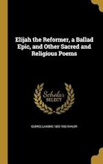 Elijah the Reformer, a Ballad Epic, and Other Sacred and Religious Poems af George Lansing 1835-1903 Taylor