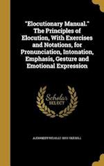 Elocutionary Manual. the Principles of Elocution, with Exercises and Notations, for Pronunciation, Intonation, Emphasis, Gesture and Emotional Express af Alexander Melville 1819-1905 Bell