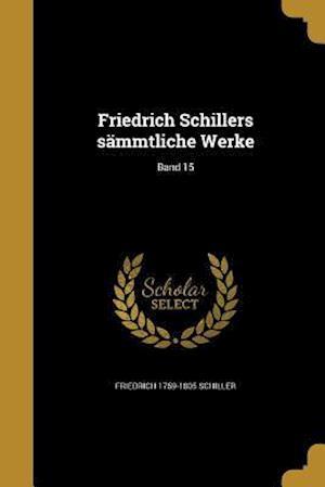Friedrich Schillers Sammtliche Werke; Band 15 af Friedrich 1759-1805 Schiller