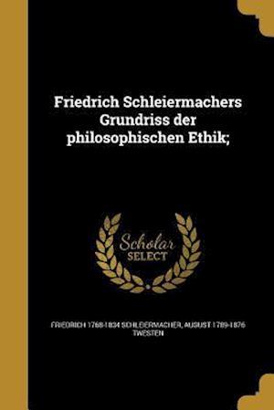 Friedrich Schleiermachers Grundriss Der Philosophischen Ethik; af Friedrich 1768-1834 Schleiermacher, August 1789-1876 Twesten