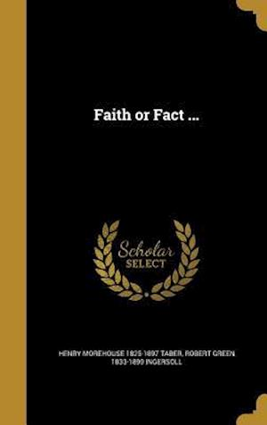 Faith or Fact ... af Robert Green 1833-1899 Ingersoll, Henry Morehouse 1825-1897 Taber