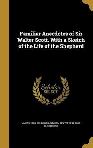 Familiar Anecdotes of Sir Walter Scott. with a Sketch of the Life of the Shepherd af Simeon DeWitt 1799-1866 Bloodgood, James 1770-1835 Hogg