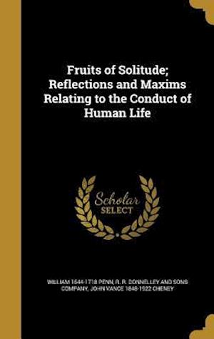 Fruits of Solitude; Reflections and Maxims Relating to the Conduct of Human Life af John Vance 1848-1922 Cheney, William 1644-1718 Penn