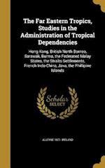 The Far Eastern Tropics, Studies in the Administration of Tropical Dependencies af Alleyne 1871- Ireland