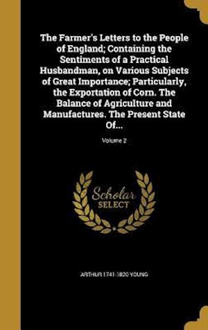 The Farmer's Letters to the People of England; Containing the Sentiments of a Practical Husbandman, on Various Subjects of Great Importance; Particula af Arthur 1741-1820 Young
