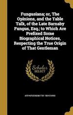 Fungusiana; Or, the Opinions, and the Table Talk, of the Late Barnaby Fungus, Esq.; To Which Are Prefixed Some Biographical Notices, Respecting the Tr af Arthur Benoni 1781-1854 Evans