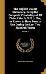 The English Dialect Dictionary, Being the Complete Vocabulary of All Dialect Words Still in Use, or Known to Have Been in Use During the Last Two Hund af Joseph 1855-1930 Wright