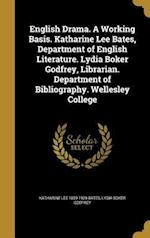 English Drama. a Working Basis. Katharine Lee Bates, Department of English Literature. Lydia Boker Godfrey, Librarian. Department of Bibliography. Wel af Katharine Lee 1859-1929 Bates, Lydia Boker Godfrey