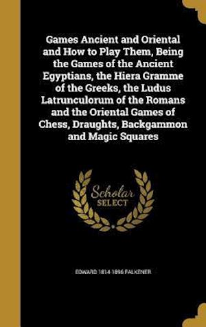 Games Ancient and Oriental and How to Play Them, Being the Games of the Ancient Egyptians, the Hiera Gramme of the Greeks, the Ludus Latrunculorum of af Edward 1814-1896 Falkener