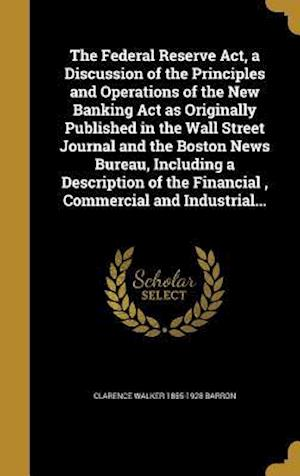 The Federal Reserve ACT, a Discussion of the Principles and Operations of the New Banking ACT as Originally Published in the Wall Street Journal and t af Clarence Walker 1855-1928 Barron