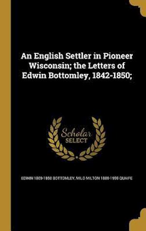 An English Settler in Pioneer Wisconsin; The Letters of Edwin Bottomley, 1842-1850; af Edwin 1809-1850 Bottomley, Milo Milton 1880-1959 Quaife
