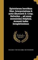 Epistolarum Heroidum Liber. Interpretatione & Notis Illustravit D. Crisp. Helvetius ... Ad Usum Serenissimi Delphini. Accessit Index Locupletissimus af Daniel 1640-1716 Crespin