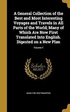 A   General Collection of the Best and Most Interesting Voyages and Travels in All Parts of the World; Many of Which Are Now First Translated Into Eng af John 1758-1826 Pinkerton