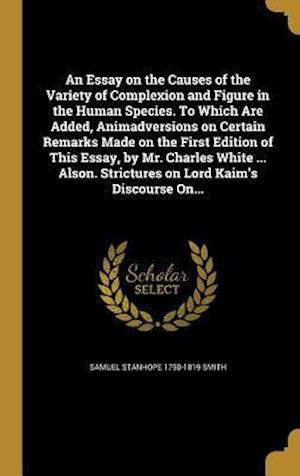 An  Essay on the Causes of the Variety of Complexion and Figure in the Human Species. to Which Are Added, Animadversions on Certain Remarks Made on th af Samuel Stanhope 1750-1819 Smith