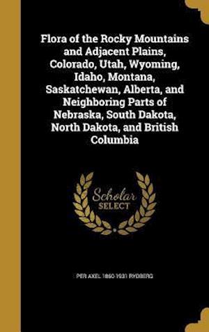 Flora of the Rocky Mountains and Adjacent Plains, Colorado, Utah, Wyoming, Idaho, Montana, Saskatchewan, Alberta, and Neighboring Parts of Nebraska, S af Per Axel 1860-1931 Rydberg