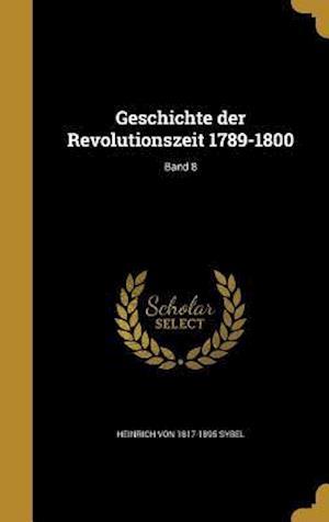 Geschichte Der Revolutionszeit 1789-1800; Band 8 af Heinrich Von 1817-1895 Sybel