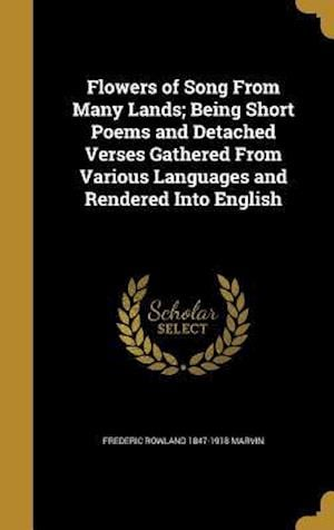 Bog, hardback Flowers of Song from Many Lands; Being Short Poems and Detached Verses Gathered from Various Languages and Rendered Into English af Frederic Rowland 1847-1918 Marvin