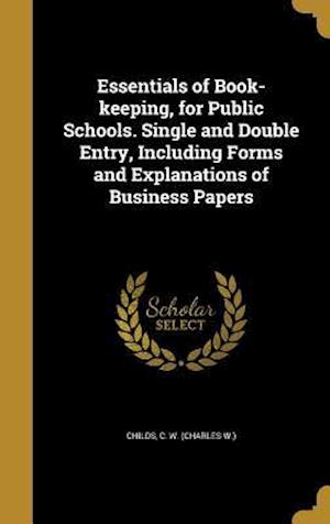 Bog, hardback Essentials of Book-Keeping, for Public Schools. Single and Double Entry, Including Forms and Explanations of Business Papers