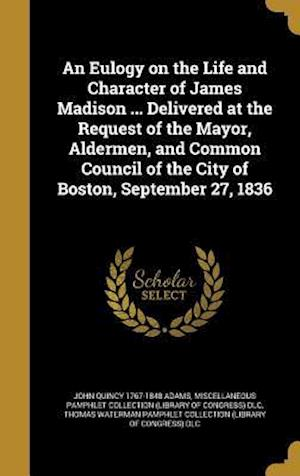 Bog, hardback An  Eulogy on the Life and Character of James Madison ... Delivered at the Request of the Mayor, Aldermen, and Common Council of the City of Boston, S af John Quincy 1767-1848 Adams