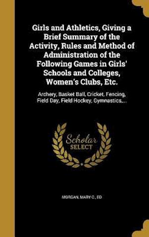 Bog, hardback Girls and Athletics, Giving a Brief Summary of the Activity, Rules and Method of Administration of the Following Games in Girls' Schools and Colleges,