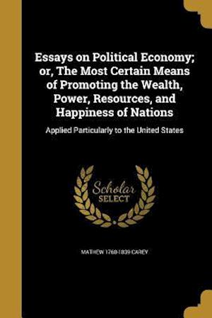 Bog, paperback Essays on Political Economy; Or, the Most Certain Means of Promoting the Wealth, Power, Resources, and Happiness of Nations af Mathew 1760-1839 Carey