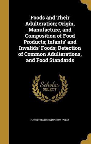 Bog, hardback Foods and Their Adulteration; Origin, Manufacture, and Composition of Food Products; Infants' and Invalids' Foods; Detection of Common Adulterations, af Harvey Washington 1844- Wiley