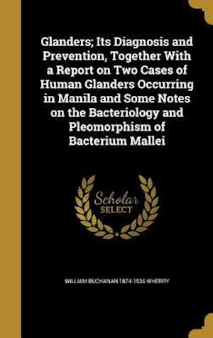 Bog, hardback Glanders; Its Diagnosis and Prevention, Together with a Report on Two Cases of Human Glanders Occurring in Manila and Some Notes on the Bacteriology a af William Buchanan 1874-1936 Wherry