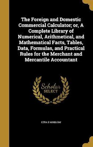 Bog, hardback The Foreign and Domestic Commercial Calculator; Or, a Complete Library of Numerical, Arithmetical, and Mathematical Facts, Tables, Data, Formulas, and af Ezra S. Winslow