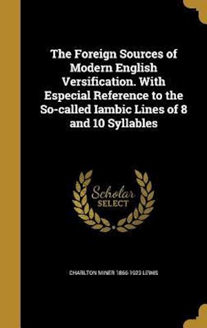 Bog, hardback The Foreign Sources of Modern English Versification. with Especial Reference to the So-Called Iambic Lines of 8 and 10 Syllables af Charlton Miner 1866-1923 Lewis