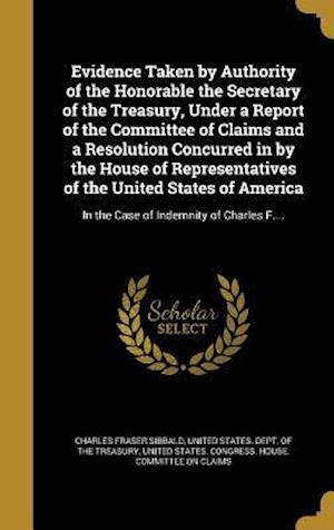Bog, hardback Evidence Taken by Authority of the Honorable the Secretary of the Treasury, Under a Report of the Committee of Claims and a Resolution Concurred in by af Charles Fraser Sibbald