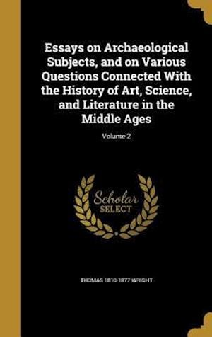 Bog, hardback Essays on Archaeological Subjects, and on Various Questions Connected with the History of Art, Science, and Literature in the Middle Ages; Volume 2 af Thomas 1810-1877 Wright