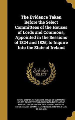 Bog, hardback The Evidence Taken Before the Select Committees of the Houses of Lords and Commons, Appointed in the Sessions of 1824 and 1825, to Inquire Into the St