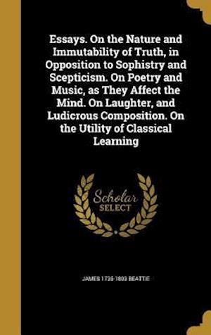 Essays. on the Nature and Immutability of Truth, in Opposition to Sophistry and Scepticism. on Poetry and Music, as They Affect the Mind. on Laughter, af James 1735-1803 Beattie