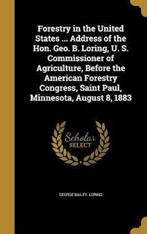 Bog, hardback Forestry in the United States ... Address of the Hon. Geo. B. Loring, U. S. Commissioner of Agriculture, Before the American Forestry Congress, Saint af George Bailey Loring