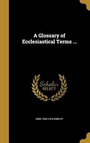 A Glossary of Ecclesiastical Terms ... af Orby 1832-1916 Shipley