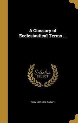 Bog, hardback A Glossary of Ecclesiastical Terms ... af Orby 1832-1916 Shipley