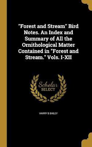 Bog, hardback Forest and Stream Bird Notes. an Index and Summary of All the Ornithological Matter Contained in Forest and Stream. Vols. I-XII af Harry B. Bailey