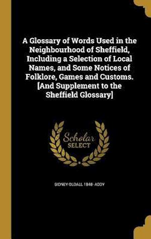 Bog, hardback A   Glossary of Words Used in the Neighbourhood of Sheffield, Including a Selection of Local Names, and Some Notices of Folklore, Games and Customs. [ af Sidney Oldall 1848- Addy