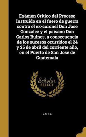 Bog, hardback Examen Critico del Proceso Instruido En El Fuero de Guerra Contra El Ex-Coronel Don Jose Gonzalez y El Paisano Don Carlos Bulnes, a Consecuencia de Lo