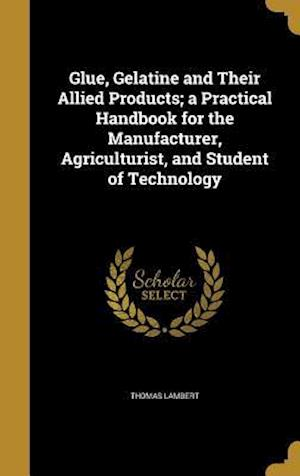 Bog, hardback Glue, Gelatine and Their Allied Products; A Practical Handbook for the Manufacturer, Agriculturist, and Student of Technology af Thomas Lambert