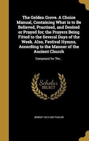 The Golden Grove. a Choice Manual, Containing What Is to Be Believed, Practised, and Desired or Prayed For; The Prayers Being Fitted to the Several Da af Jeremy 1613-1667 Taylor