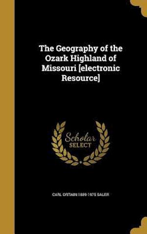 The Geography of the Ozark Highland of Missouri [Electronic Resource] af Carl Ortwin 1889-1975 Sauer