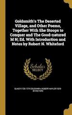 Goldsmith's the Deserted Village, and Other Poems, Together with She Stoops to Conquer and the Good-Natured M N; Ed. with Introduction and Notes by Ro af Oliver 1728-1774 Goldsmith, Robert Naylor 1870- Whiteford