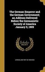 The German Emperor and the German Government; An Address Delivered Before the Germanistic Society of America January 5, 1909 af John William 1844-1931 Burgess