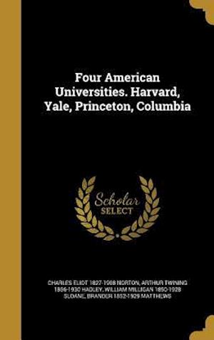 Four American Universities. Harvard, Yale, Princeton, Columbia af Charles Eliot 1827-1908 Norton, William Milligan 1850-1928 Sloane, Arthur Twining 1856-1930 Hadley