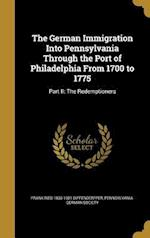 The German Immigration Into Pennsylvania Through the Port of Philadelphia from 1700 to 1775 af Frank Ried 1833-1921 Diffenderffer