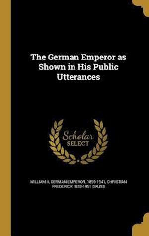The German Emperor as Shown in His Public Utterances af Christian Frederick 1878-1951 Gauss
