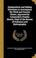 Explanations and Sailing Directions to Accompany the Wind and Current Charts, Approved by Commodore Charles Morris, Chief of the Bureau of Ordnance an af Matthew Fontaine 1806-1873 Maury